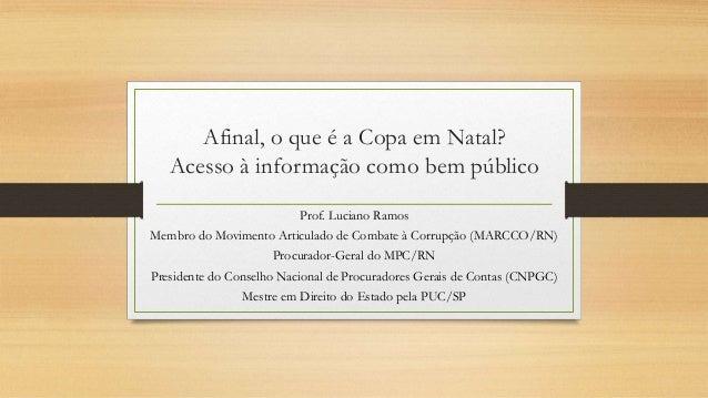 Afinal, o que é a Copa em Natal? Acesso à informação como bem público Prof. Luciano Ramos Membro do Movimento Articulado d...