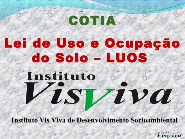 COTIALei de Uso e Ocupação    do Solo – LUOSInstituto Vis Viva de Desenvolvimento Socioambiental