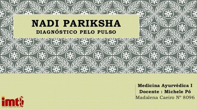 NADI PARIKSHA DIAGNÓSTICO PELO PULSO Medicina Ayurvédica I Docente : Michele Pó Madalena Caeiro Nº 8096