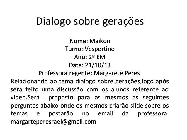 Dialogo sobre gerações Nome: Maikon Turno: Vespertino Ano: 2º EM Data: 21/10/13 Professora regente: Margarete Peres Relaci...