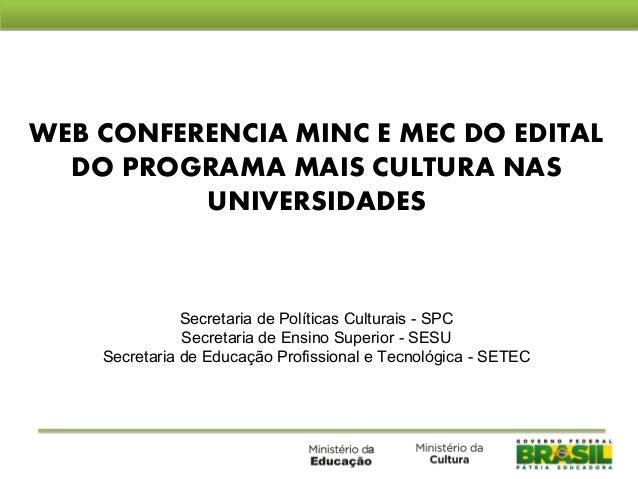 WEB CONFERENCIA MINC E MEC DO EDITAL DO PROGRAMA MAIS CULTURA NAS UNIVERSIDADES Secretaria de Políticas Culturais - SPC Se...