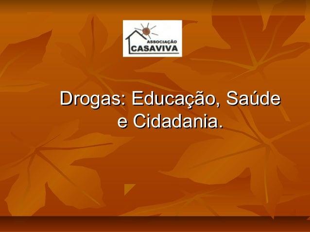 Drogas: Educação, SaúdeDrogas: Educação, Saúde e Cidadania.e Cidadania.