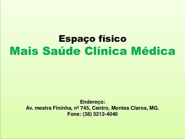 Espaço físico Mais Saúde Clínica Médica Endereço: Av. mestra Fininha, nº 745, Centro, Montes Claros, MG. Fone: (38) 3212-4...