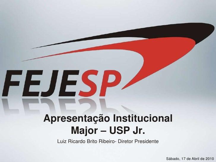 Apresentação InstitucionalMajor – USP Jr.<br />Luiz Ricardo BritoRibeiro- DiretorPresidente<br />Sábado, 17 de Abril de 20...