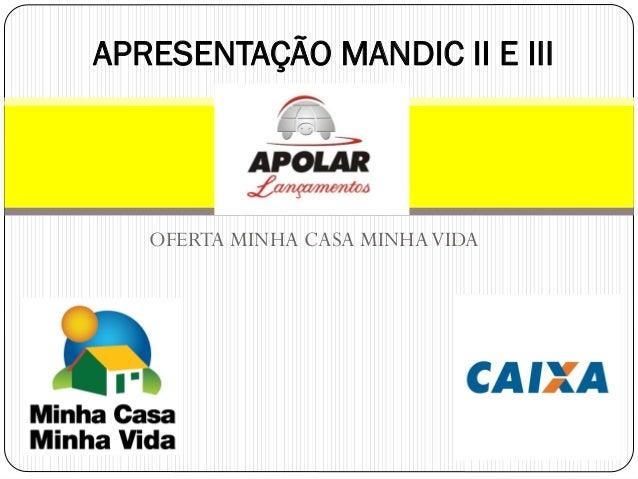 OFERTA MINHA CASA MINHAVIDA APRESENTAÇÃO MANDIC II E III