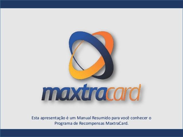 Esta apresentação é um Manual Resumido para você conhecer o            Programa de Recompensas MaxtraCard.