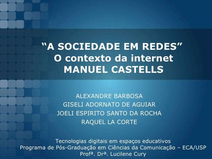 """"""" A SOCIEDADE EM REDES""""  O contexto da internet MANUEL CASTELLS ALEXANDRE BARBOSA GISELI ADORNATO DE AGUIAR JOELI ESPIRITO..."""