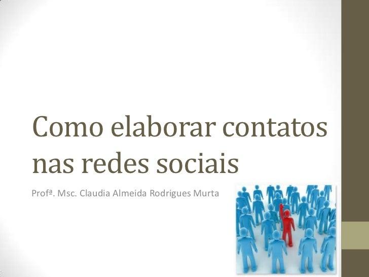 Como elaborar contatos nas redes sociais<br />Profª. Msc. Claudia Almeida Rodrigues Murta <br />