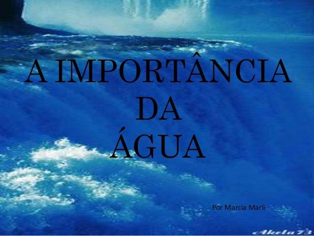A IMPORTÂNCIA  DA  ÁGUA  Por Marcia Marli