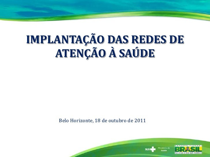 IMPLANTAÇÃO DAS REDES DE    ATENÇÃO À SAÚDE     Belo Horizonte, 18 de outubro de 2011