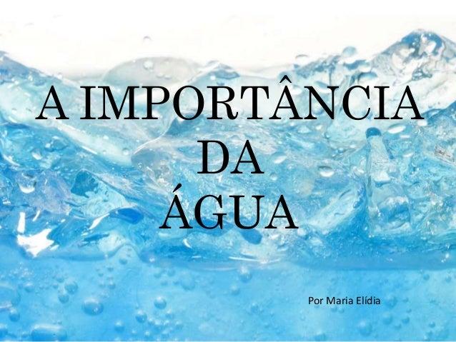A IMPORTÂNCIA  DA  ÁGUA  Por Maria Elídia