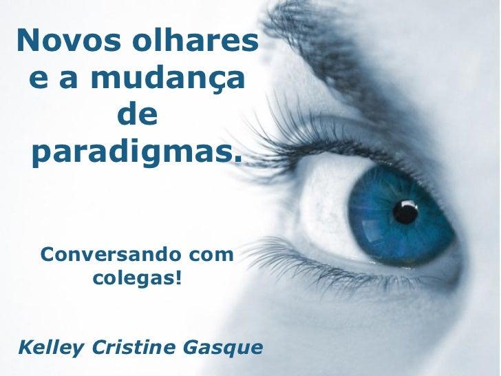 Novos olhares e a mudança      de paradigmas.  Conversando com      colegas!Kelley Cristine Gasque                        ...