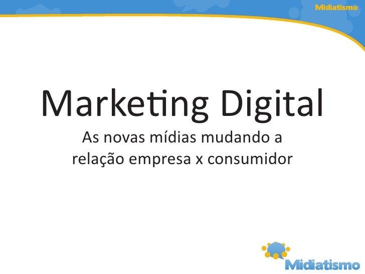 Midiatismo     Marketing Digital   As novas mídias mudando a  relação empresa x consumidor