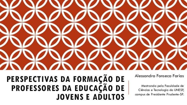 PERSPECTIVAS DA FORMAÇÃO DE PROFESSORES DA EDUCAÇÃO DE JOVENS E ADULTOS  Alessandra FonsecaFarias  Mestranda pela Faculdad...