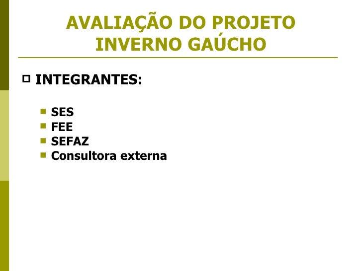 AVALIAÇÃO   DO PROJETO INVERNO GAÚCHO <ul><li>INTEGRANTES: </li></ul><ul><ul><li>SES  </li></ul></ul><ul><ul><li>FEE  </li...