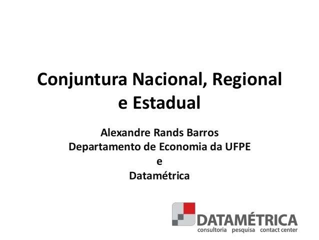 Conjuntura Nacional, Regional         e Estadual        Alexandre Rands Barros   Departamento de Economia da UFPE         ...