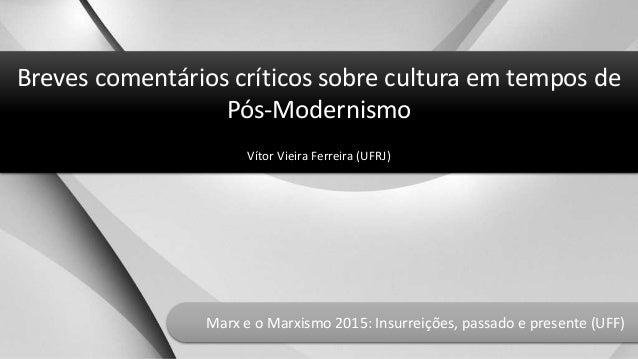 Breves comentários críticos sobre cultura em tempos de Pós-Modernismo Vítor Vieira Ferreira (UFRJ) Marx e o Marxismo 2015:...