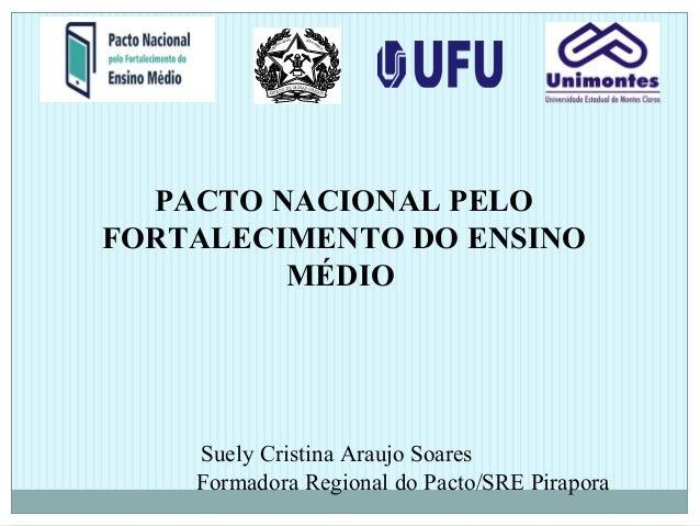 PACTO NACIONAL PELO FORTALECIMENTO DO ENSINO MÉDIO Suely Cristina Araujo Soares Formadora Regional do Pacto/SRE Pirapora