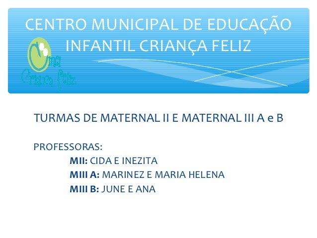 CENTRO MUNICIPAL DE EDUCAÇÃO    INFANTIL CRIANÇA FELIZ  ,TURMAS DE MATERNAL II E MATERNAL III A e BPROFESSORAS:      MII: ...