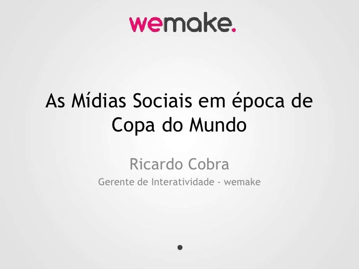 As Mídias Sociais em época de Copa do Mundo<br />Ricardo Cobra<br />Gerente de Interatividade - wemake<br />
