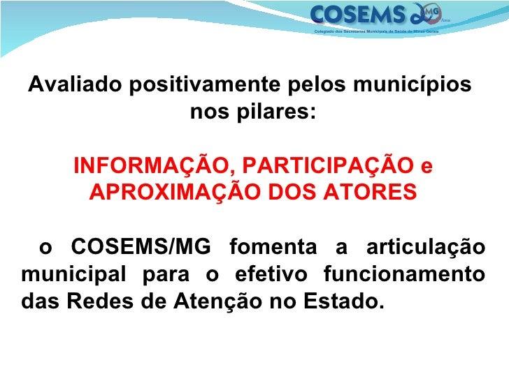 Avaliado positivamente pelos municípios  nos pilares: INFORMAÇÃO, PARTICIPAÇÃO e APROXIMAÇÃO DOS ATORES o COSEMS/MG foment...