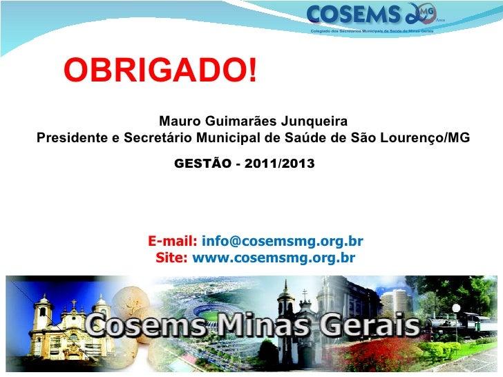 E-mail:  info@cosemsmg.org.br Site:  www.cosemsmg.org.br OBRIGADO!   Mauro Guimarães Junqueira Presidente e Secretário Mun...