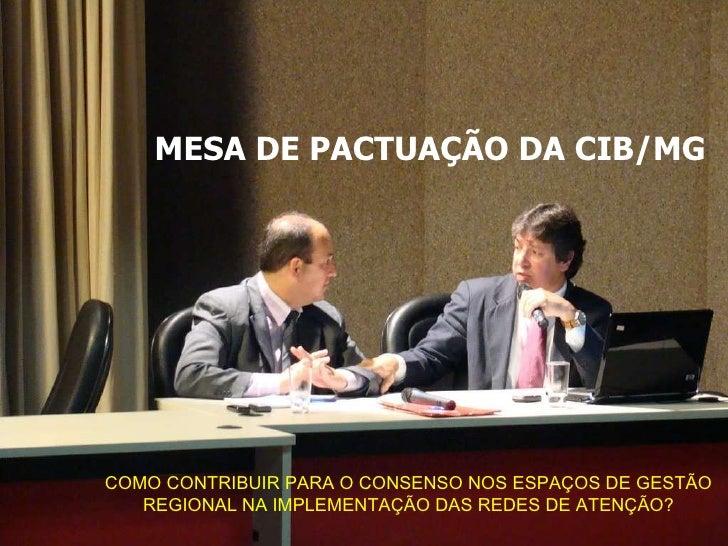 MESA DE PACTUAÇÃO DA CIB/MG COMO CONTRIBUIR PARA O CONSENSO NOS ESPAÇOS DE GESTÃO REGIONAL NA IMPLEMENTAÇÃO DAS REDES DE A...