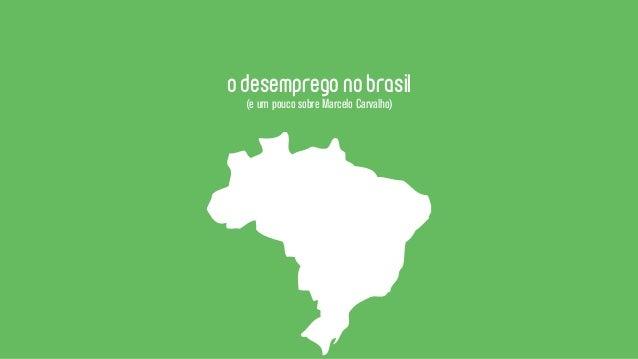 o desemprego no brasil  (e um pouco sobre Marcelo Carvalho)