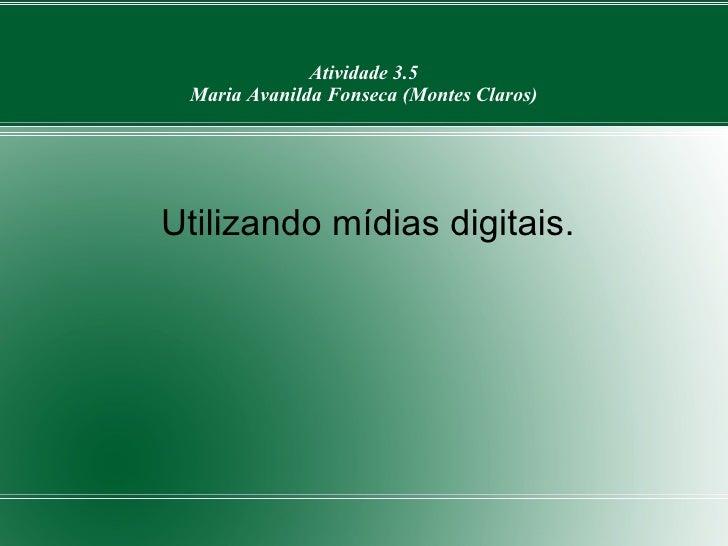 Atividade 3.5 Maria Avanilda Fonseca (Montes Claros) <ul><li>Utilizando mídias digitais. </li></ul>