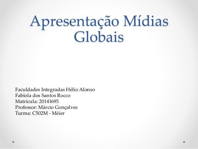 Apresentação Mídias Globais Faculdades Integradas Hélio Alonso Fabíola dos Santos Rocco Matrícula: 20141695 Professor: Már...