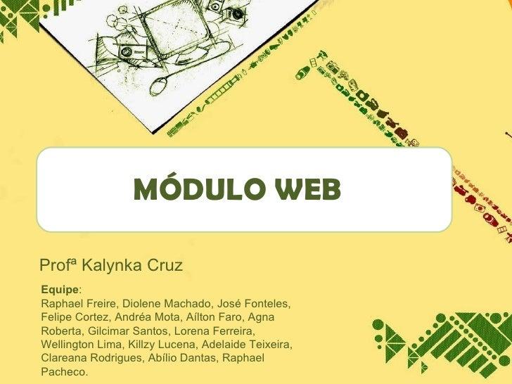 MÓDULO WEB Profª Kalynka Cruz Equipe :  Raphael Freire, Diolene Machado, José Fonteles, Felipe Cortez, Andréa Mota, Aílton...