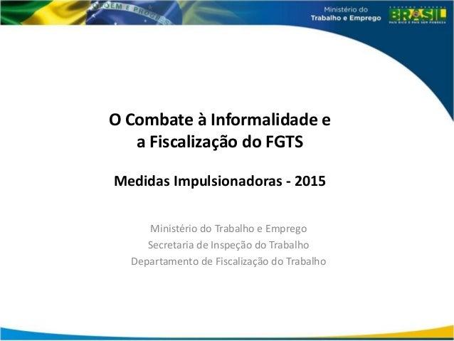 O Combate à Informalidade e a Fiscalização do FGTS Medidas Impulsionadoras - 2015 Ministério do Trabalho e Emprego Secreta...