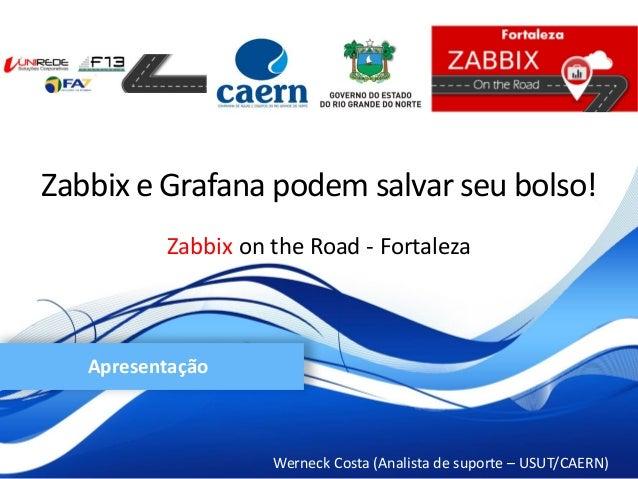 Zabbix on the Road - Fortaleza Werneck Costa (Analista de suporte – USUT/CAERN) Apresentação Zabbix e Grafana podem salvar...