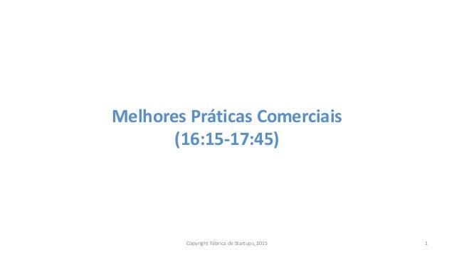 Melhores Práticas Comerciais (16:15-17:45) Copyright Fábrica de Startups, 2015 1