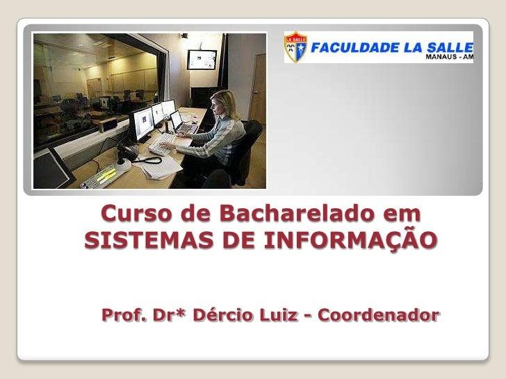 Curso de Bacharelado em SISTEMAS DE INFORMAÇÃO<br />Prof. Dr* Dércio Luiz - Coordenador<br />