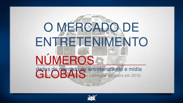 estudo realizado pela Pricewaterhouse Coopers em 2010 NÚMEROS GLOBAIS dados do mercado de entretenimento e mídia O MERCADO...