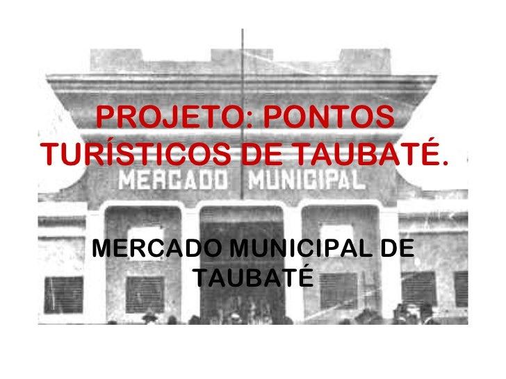 PROJETO: PONTOS TURÍSTICOS DE TAUBATÉ.<br />MERCADO MUNICIPAL DE TAUBATÉ<br />