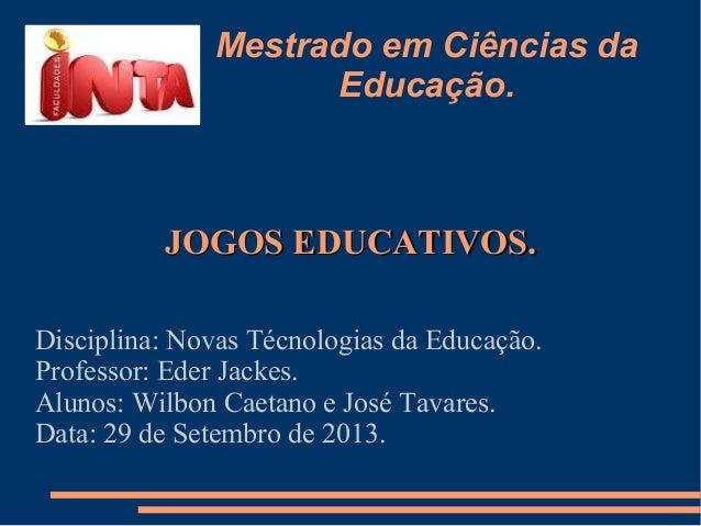 Mestrado em Ciências da Educação. JOGOS EDUCATIVOS.JOGOS EDUCATIVOS. Disciplina: Novas Técnologias da Educação. Professor:...