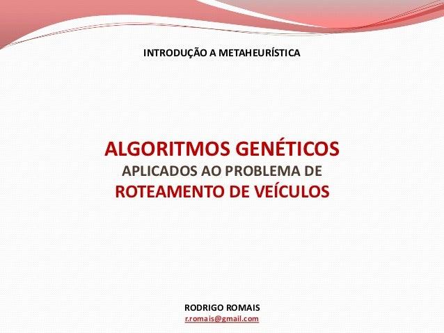 INTRODUÇÃO A METAHEURÍSTICAALGORITMOS GENÉTICOS APLICADOS AO PROBLEMA DEROTEAMENTO DE VEÍCULOS         RODRIGO ROMAIS     ...