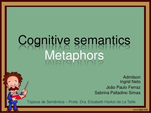 Cognitive semanticsMetaphorsAdmilsonIngrid NetoJoão Paulo FerrazSabrina Palladino SimasTópicos de Semântica – Profa. Dra. ...