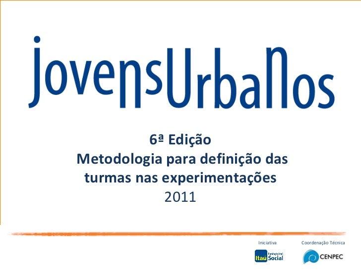 6ª Edição Metodologia para definição das turmas nas experimentações 2011 Iniciativa Coordenação Técnica