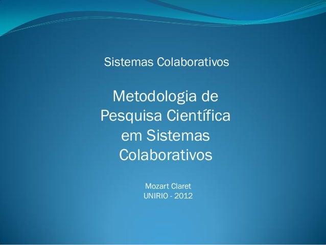 Sistemas Colaborativos  Metodologia de Pesquisa Científica em Sistemas Colaborativos Mozart Claret UNIRIO - 2012