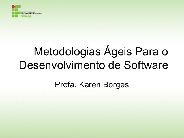 Metodologias Ágeis Para o Desenvolvimento de Software Profa. Karen Borges