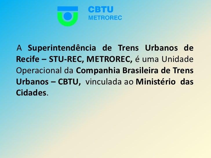 A Superintendência de Trens Urbanos de Recife – STU-REC,METROREC, é uma Unidade Operacional da Companhia Brasileira de...