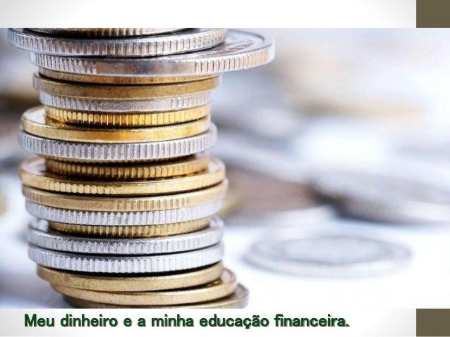 Meu dinheiro e a minha educação financeira.