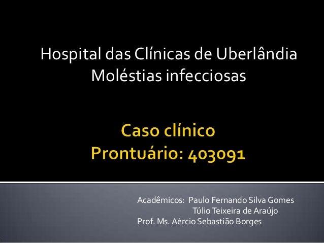 Hospital das Clínicas de Uberlândia Moléstias infecciosas Acadêmicos: Paulo Fernando SilvaGomes TúlioTeixeira de Araújo Pr...