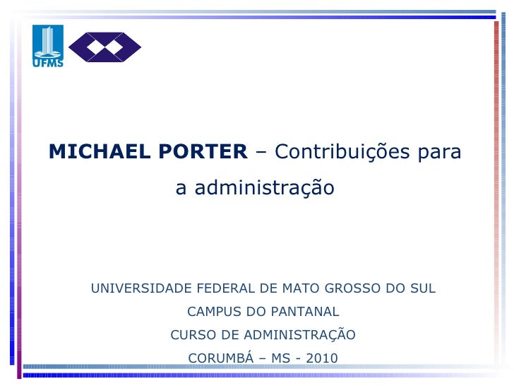 UNIVERSIDADE FEDERAL DE MATO GROSSO DO SUL CAMPUS DO PANTANAL CURSO DE ADMINISTRAÇÃO CORUMBÁ – MS - 2010 MICHAEL PORTER  –...