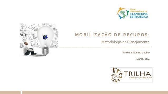 Michelle Queiroz Coelho Março, 2014 M O B I L I Z A Ç Ã O D E R E C U R O S : Metodologia de Planejamento
