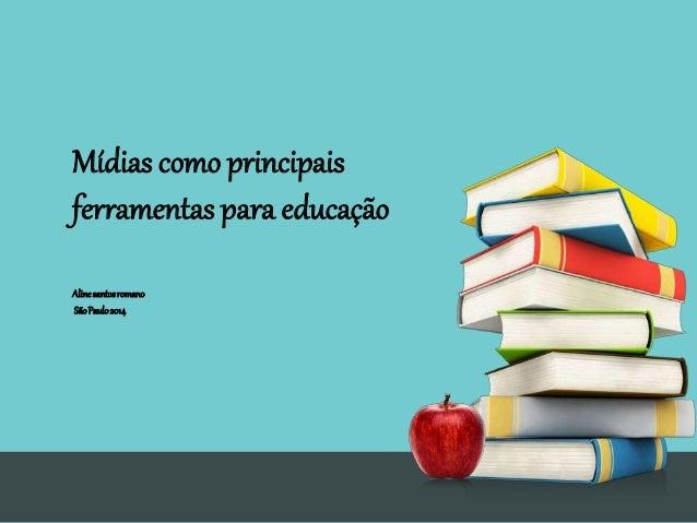 Mídias como principais ferramentas para educação Alinesantosromano SãoPaulo2014