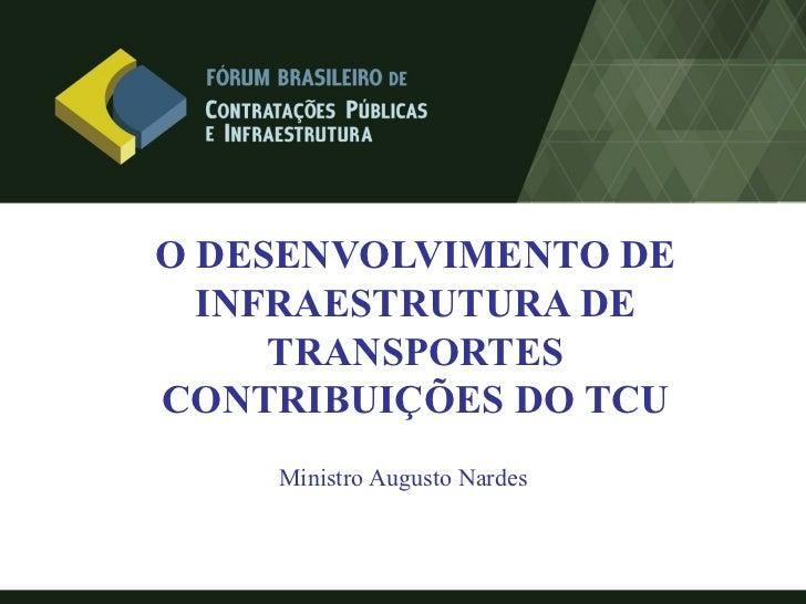 O DESENVOLVIMENTO DE  INFRAESTRUTURA DE     TRANSPORTESCONTRIBUIÇÕES DO TCU    Ministro Augusto Nardes